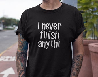 I never finish anything, graphic tee, sarcastic shirt, too many projects, slacker tshirt, ADHD jokes, sarcasm, don't finish things, hoarder