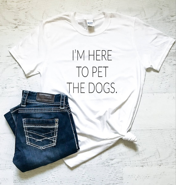 Im Here To Pet The Dogs Ladies T Shirt Gifts