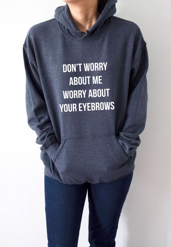 Dont Worry About Me Worry About Your Eyebrows Hoodies Etsy