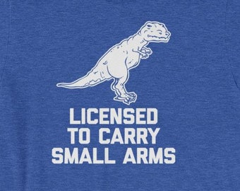 5eae9fc24 Licensed To Carry Small Arms T-Shirt funny saying t-rex dinosaur sarcastic  novelty cute dinosaurs Funny Tshirts for Men Cool Funny T Shirt