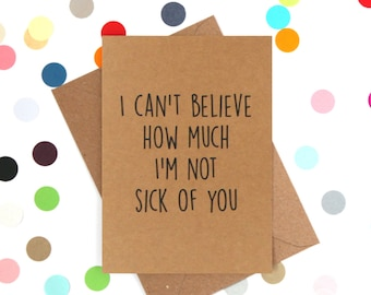 Funny Valentine's Day Card, Funny Anniversary Card, Funny Birthday Card. I can't believe how much I'm not sick of you.