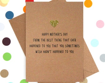 Funny Mother's day card: Happy Mother's day from the best thing that ever happened to you that you occasionally wish hadn't happened to you