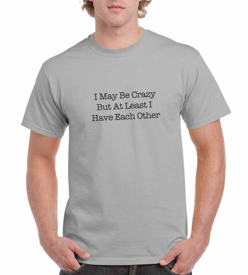 f07747416e I May Be Crazy But At Least I Have Each Other Funny T-Shirt or | Etsy