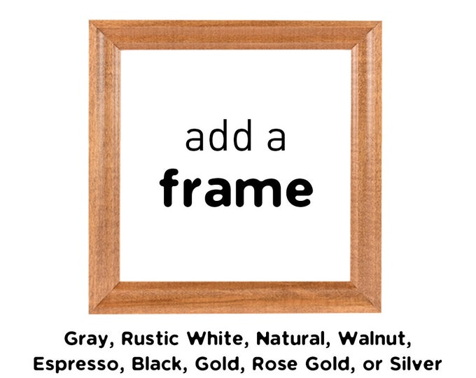 ADD A FRAME / Solid Wood Frames / Gray, Rustic White, Natural, Walnut, Espresso, Black, Gold, Rose Gold, or Silver