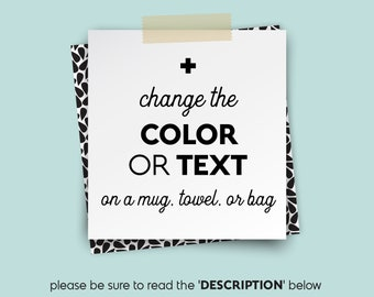 Change COLOR or TEXT • • • upgrade for Mugs, Totes, Towels etc