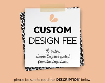 Custom Design Fee • Choose the price quoted from the drop Down Menu