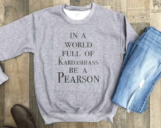 In a World Full of Kardashians be a Pearson Crew Neck Sweatshirt