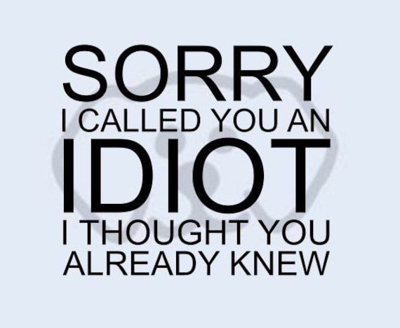 Sorry I Called You an Idiot Funny  SVG, PDF, PNG, eps, dxf Digital Download Cut File for decals, shirts and more