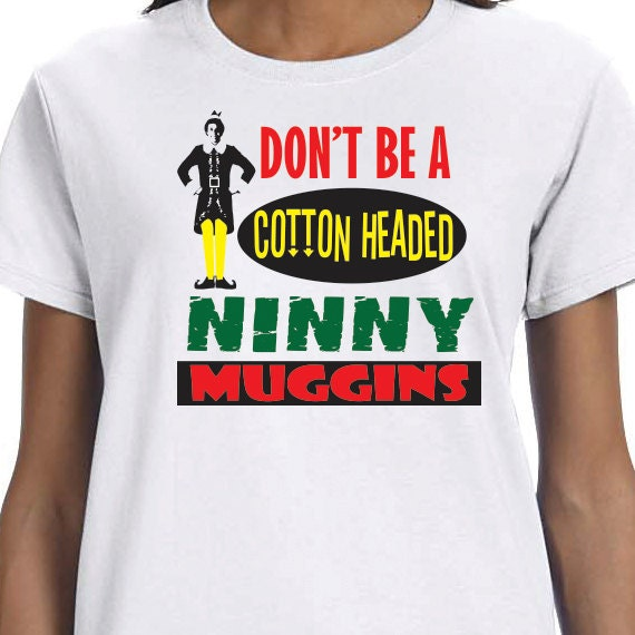 Don't Be A Cotton Headed Ninny Muggins T-shirt, Elf T-Shirt, 100% Cotton T-shirt, Funny Saying Printed, Christmas Gift, Christmas Present