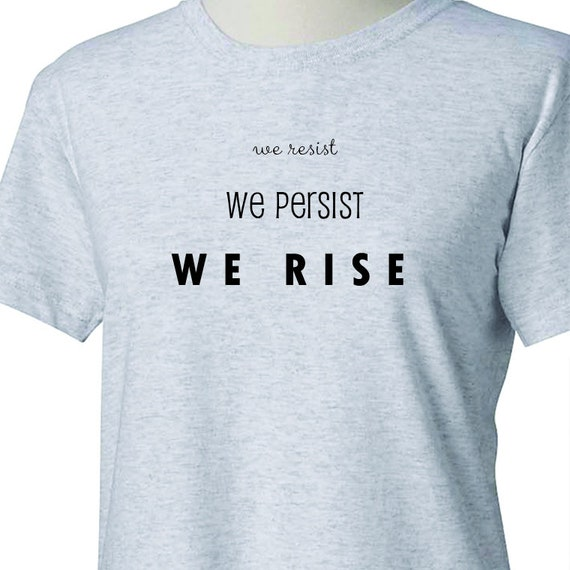 We Resist We Persist We Rise, Womans March, Me too, Womans Movement, Woman's T-Shirt Printed 100% Cotton Gift T-Shirt