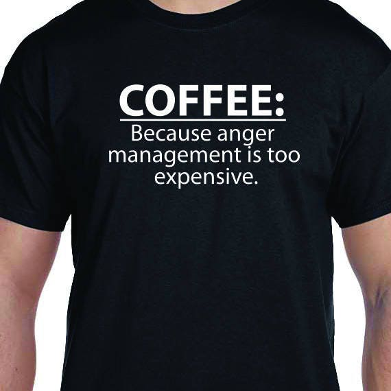 COFFEE:Because anger management is too expensive, Funny Shirt Printed, Coffee Lover, Coffee T-Shirt, 100% Cotton Gift T-Shirt