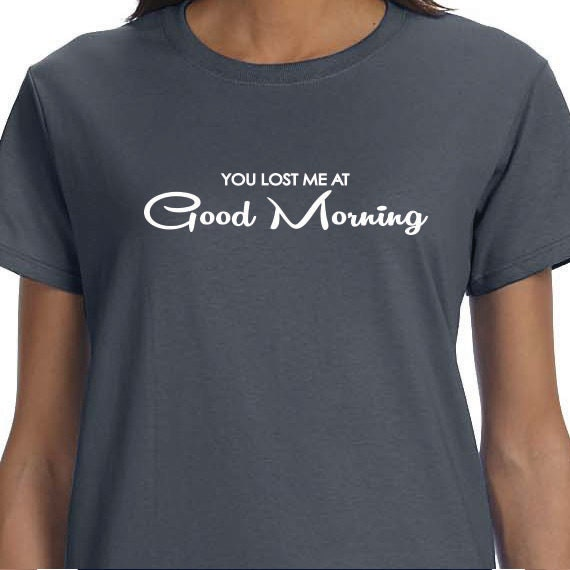 You Lost Me At Good Morning, Gift T-shirt, Funny Printed T-shirt, 100% Cotton T-shirt.