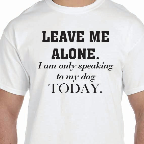 Leave Me Alone. I am only speaking to my dog today T-shirt Printed Unisex or Ladies 100% Cotton Gift T-Shirt