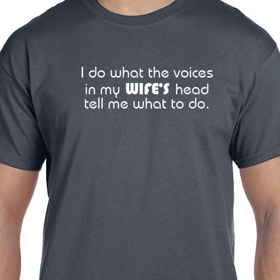 I do what the voices in my WIFE'S head tell me what to do. Gift T-shirt, Funny Printed T-shirt, 100% Cotton T-shirt.