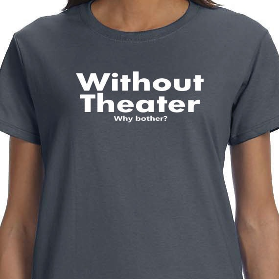 Without Theater Why Bother Gift T-shirt, Entertainment Printed T-shirt, Performer Gift T-shirt, 100% Cotton T-shirt.