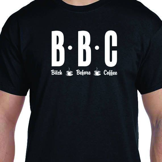 BBC, Bitch Before Coffee, Funny Shirt Printed, Coffee Lover, Coffee T-Shirt, 100% Cotton Gift T-Shirt
