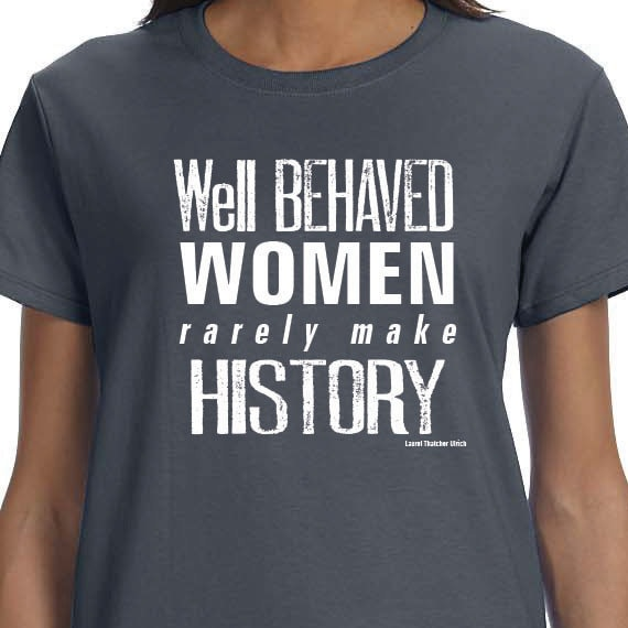 Well Behaved Women Rarely Make History, activism t-shirt, T-shirt Printed Unisex or Ladies 100% Cotton Gift T-Shirt
