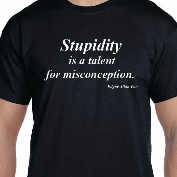 Edgar Allen Poe Quote - Stupidity is a talent for misconception.100% Cotton T-Shirt.