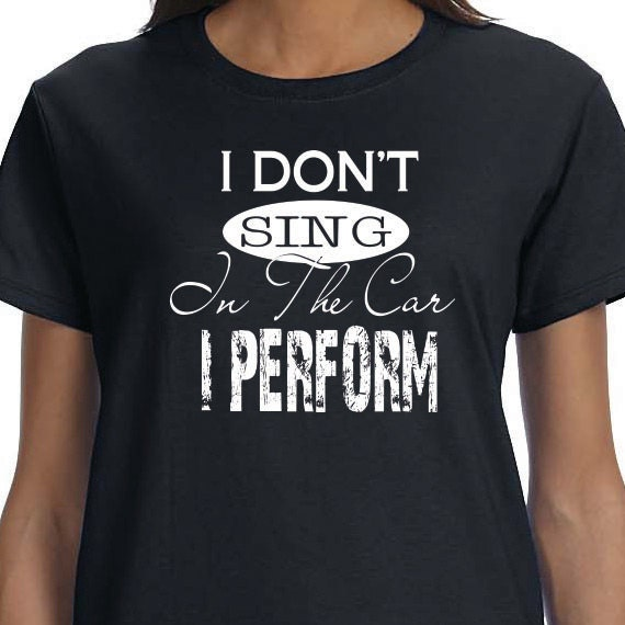 I Don't Sing In The Car I Perform, Funny Printed T-shirt, Performer Gift T-shirt, 100% Cotton T-shirt.