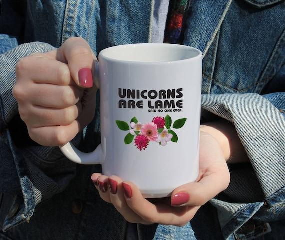 Unicorns Are Lame Said No One Ever, Funny Saying Gift Mug 11 or 15 oz White Ceramic Mug, Gift For Her, College Student Gift, Funny Mug,