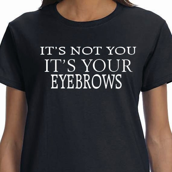It's Not You. It's Your Eyebrows-Printed 100% Cotton Gift T-Shirt