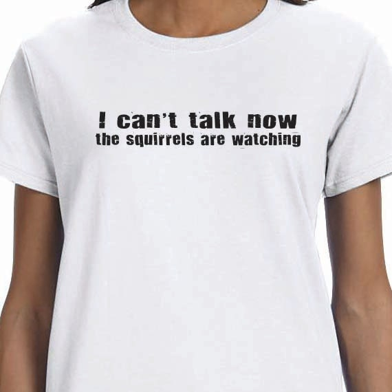 I Can't Talk Now The Squirrels Are Watching 100% Cotton Gift T-Shirt