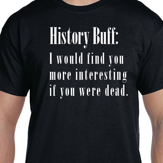 History Buff, History Buff Funny Quote, Funny Saying Printed 100% Cotton Gift T-Shirt