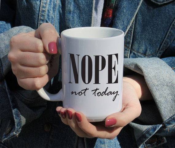 Nope Not Today, Quote, Gift Mug 11 or 15 oz White Ceramic Mug, Gift For Her, College Student Gift, Funny Mug