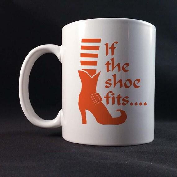 If The Shoe Fits Funny Saying Gift Mug 11 or 15 oz White Ceramic Mug