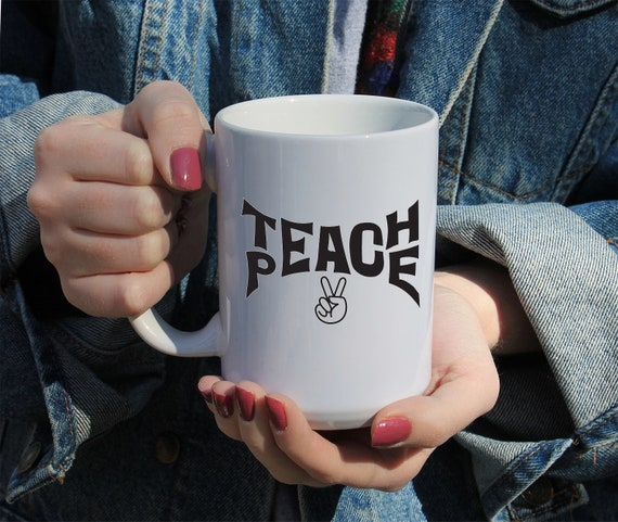 Teach Peace, Quote, Gift Mug 11 or 15 oz White Ceramic Mug, Gift For Her, College Student Gift, Activist Gift