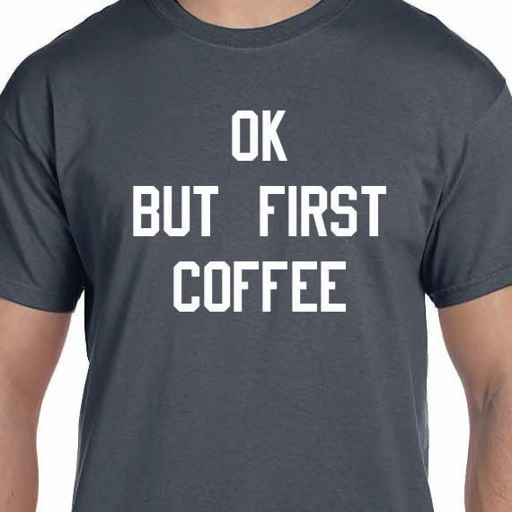 OK But First Coffee, Funny Shirt Printed, Coffee Lover, Coffee T-Shirt, 100% Cotton Gift T-Shirt