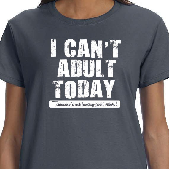 I Can't Adult Today Tomorrow's not looking good either! 100% Cotton printed Gift  t-shirt.