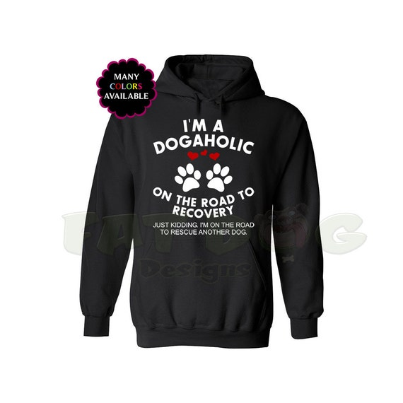 Funny Dog Hoodie Im A Dogaholic On The Road to Recovery Just Kidding