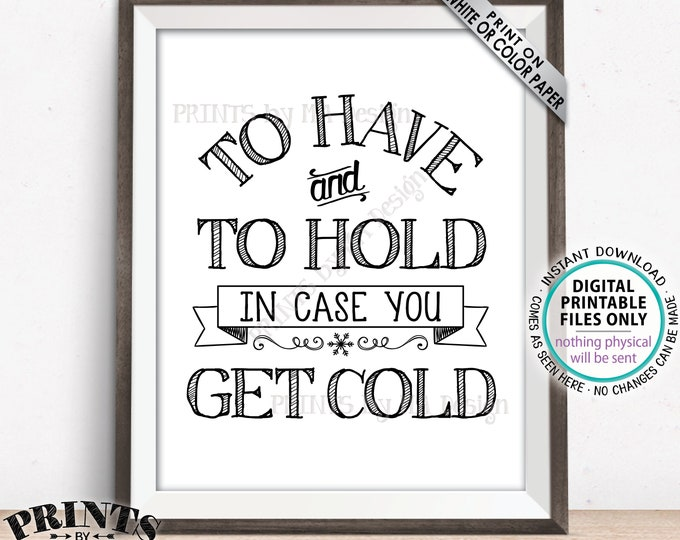 """To Have and To Hold In Case You Get Cold Sign, Wedding Favors, Blanket, Coat, Warm Favors, PRINTABLE 8x10/16x20"""" Wedding Favor Sign <ID>"""