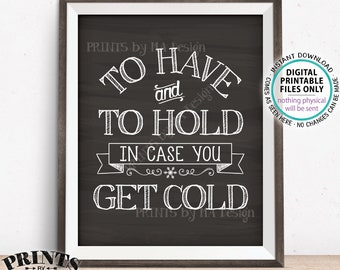 "To Have and To Hold In Case You Get Cold Rustic Wedding Sign, Blanket, Coat, Warm Favors, PRINTABLE 8x10/16x20"" Chalkboard Style Sign <ID>"
