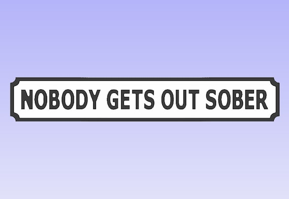 Nobody Gets Out Sober Mini Sign