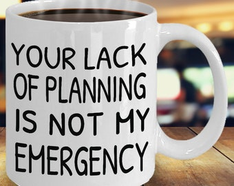 Your Lack Of Planning is not My Emergency funny mug, double sided left or right handed, ceramic, includes shipping