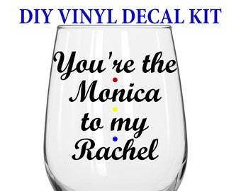 DIY Decal Kit With Your Choice Of Glass - You're the Monica to my Rachel - Friends TV Show