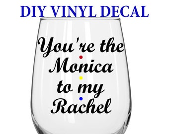 DIY Decal - You're the Monica to my Rachel - Friends TV Show