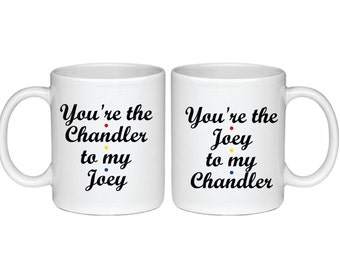 Set of You're the Chandler to My Joey and You're The Joey To My Chandler Mugs - Printed On Both Sides - Friends TV Show Coffee Mug - 075