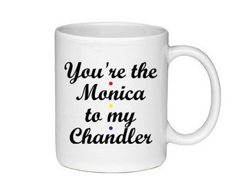 You're The Monica To My Chandler - Printed On Both Sides - Friends TV Show Coffee Mug -  F.R.I.E.N.D.S - 145
