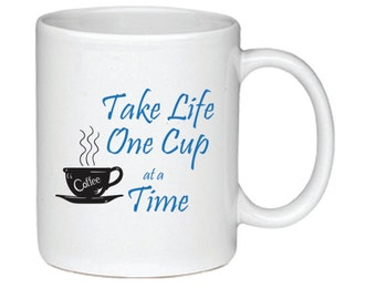 Take Life One Cup At A Time- Coffee Mug - Printed On Both Sides - Coffee Lover Gift - 126