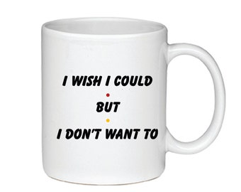 I Wish I Could But I Don't Want To - Printed on Both Sides - Friends TV Show Coffee Mug - Phoebe Buffay - 009