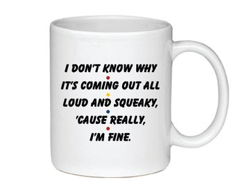 I Don't Know Why It's Coming Out All Loud and Squeaky, 'Cause Really, I'm Fine. - Printed on Both Sides -Friends TV Show Coffee Mug - 007