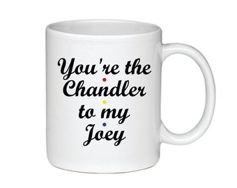 You're The Chandler To My Joey - Printed On Both Sides - Friends TV Show Coffee Mug -  F.R.I.E.N.D.S - Chandler Bing - Joey Tribianni -  075
