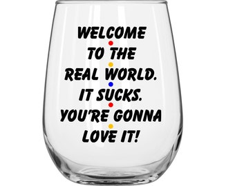 Welcome To The Real World It Sucks You're Gonna Love It - Monica Gellar - Friends TV Show - 1 Glass.