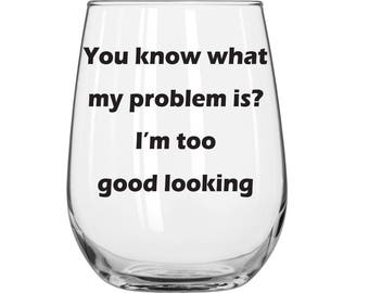 You Know What My Problem Is? I'm Too Good Looking - Michael Kelso  - That 70s Show - 1 Glass - You Choose Glass Style and Color