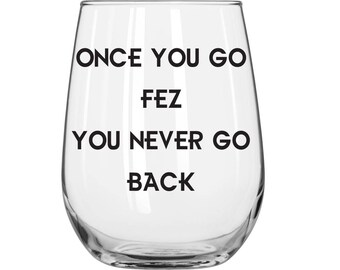 Once You Go Fez You Never Go Back - Fez - That 70s Show - 1 Glass - You Choose Glass Style and Color