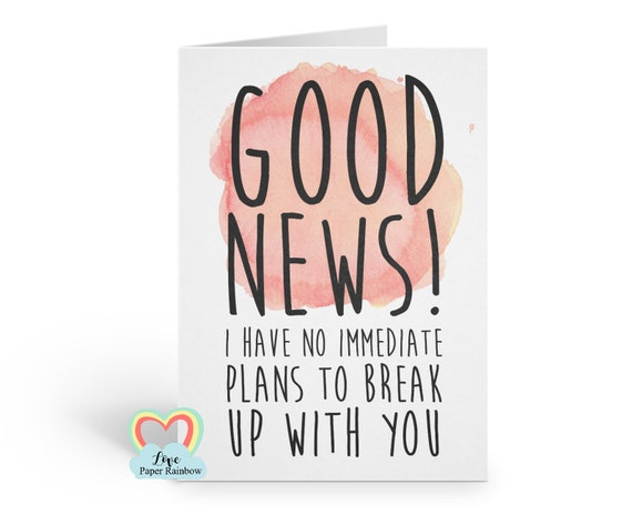 good news I have no immediate plans to break up with you funny anniversary card valentine card best friend card boyfriend husband wife