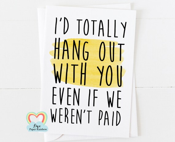 funny colleague card - friendship card - I'd totally hang out with you even if we weren't paid - colleague birthday - coworker - humour